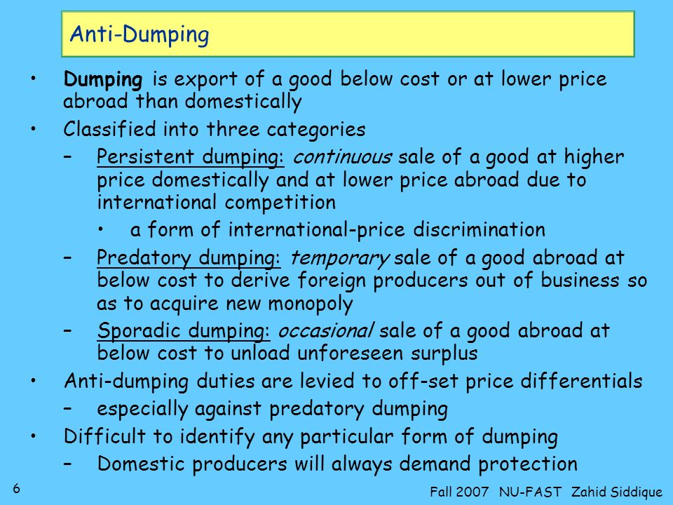 6 Fall 2007 NU-FAST Zahid Siddique Anti-Dumping Dumping is export of a good below cost or at lower price abroad than domestically Classified into three categories –Persistent dumping: continuous sale of a good at higher price domestically and at lower price abroad due to international competition a form of international-price discrimination –Predatory dumping: temporary sale of a good abroad at below cost to derive foreign producers out of business so as to acquire new monopoly –Sporadic dumping: occasional sale of a good abroad at below cost to unload unforeseen surplus Anti-dumping duties are levied to off-set price differentials –especially against predatory dumping Difficult to identify any particular form of dumping –Domestic producers will always demand protection