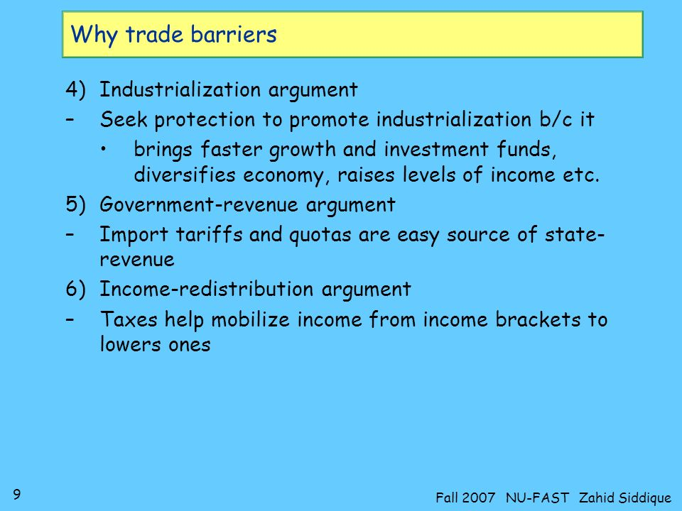 9 Fall 2007 NU-FAST Zahid Siddique Why trade barriers 4)Industrialization argument –Seek protection to promote industrialization b/c it brings faster growth and investment funds, diversifies economy, raises levels of income etc.