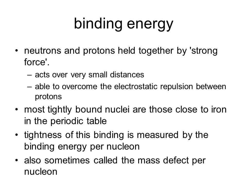 binding energy neutrons and protons held together by 'strong force'. –acts over very small distances –able to overcome the electrostatic repulsion bet