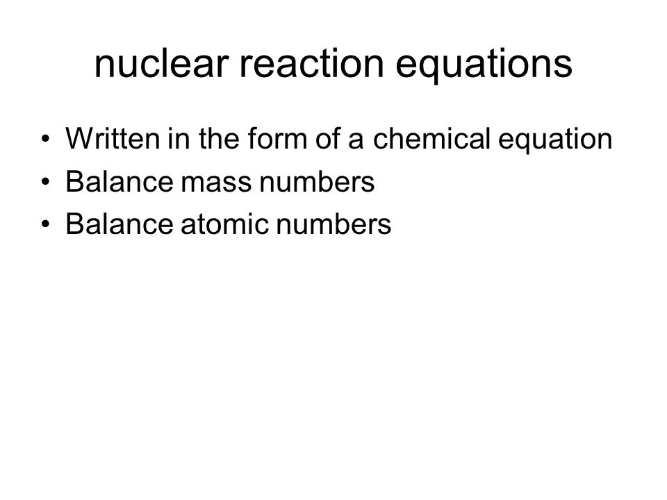 nuclear reaction equations Written in the form of a chemical equation Balance mass numbers Balance atomic numbers