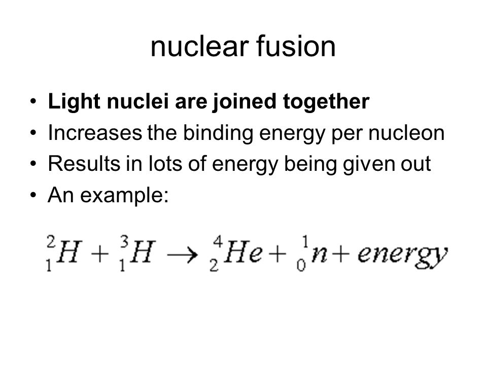 nuclear fusion Light nuclei are joined together Increases the binding energy per nucleon Results in lots of energy being given out An example: