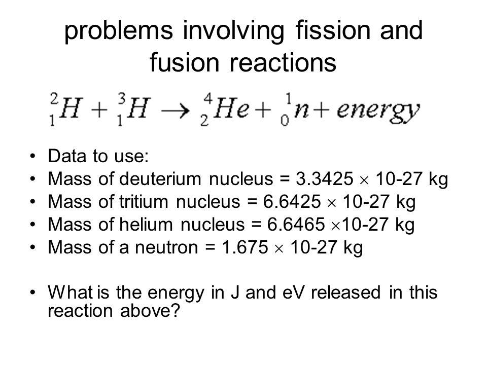 problems involving fission and fusion reactions Data to use: Mass of deuterium nucleus = 3.3425 10-27 kg Mass of tritium nucleus = 6.6425 10-27 kg Mas