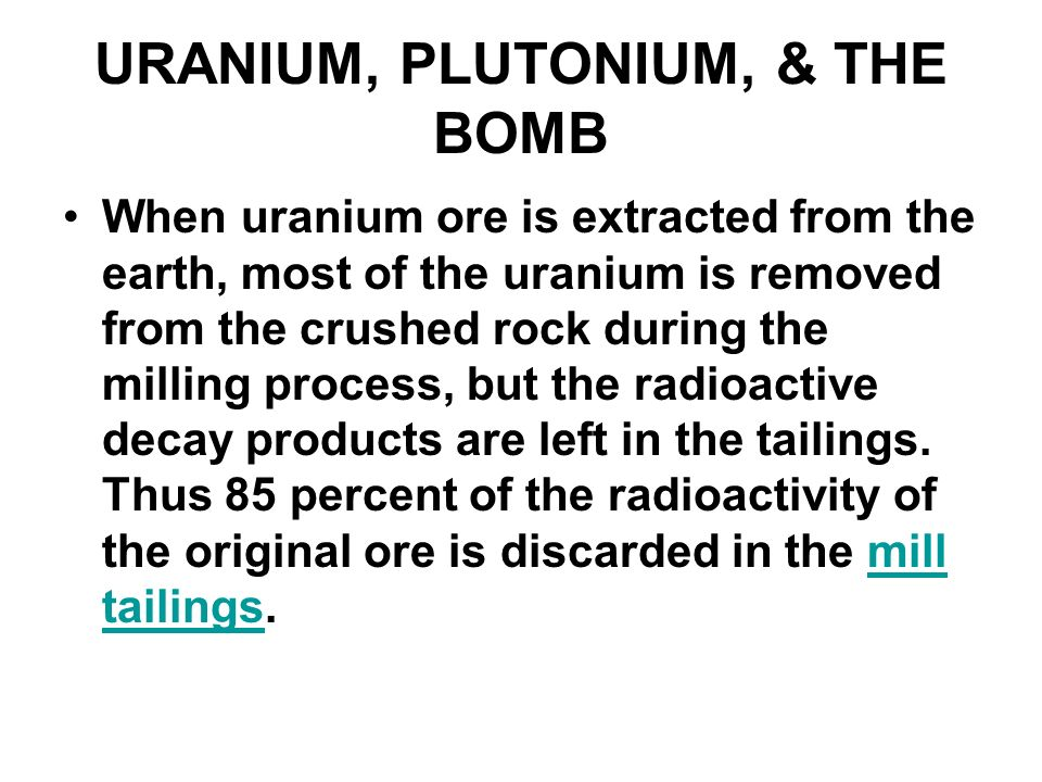 URANIUM, PLUTONIUM, & THE BOMB When uranium ore is extracted from the earth, most of the uranium is removed from the crushed rock during the milling p