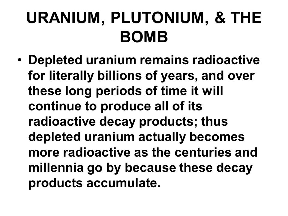 URANIUM, PLUTONIUM, & THE BOMB Depleted uranium remains radioactive for literally billions of years, and over these long periods of time it will conti