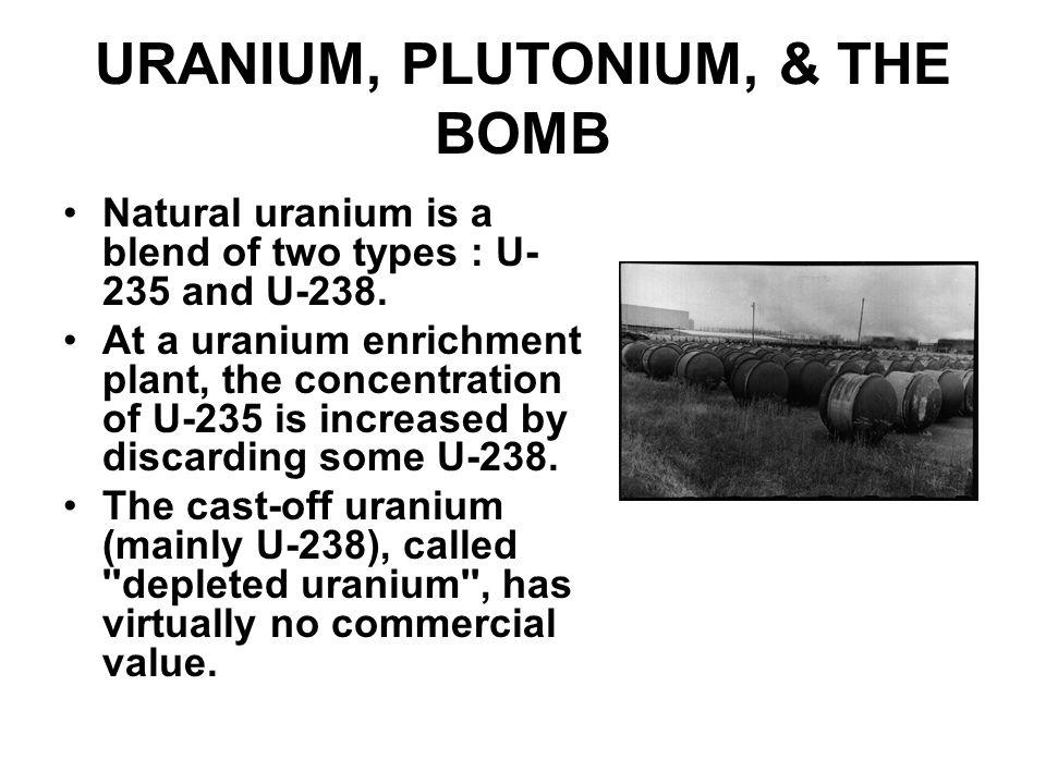 URANIUM, PLUTONIUM, & THE BOMB Natural uranium is a blend of two types : U- 235 and U-238. At a uranium enrichment plant, the concentration of U-235 i