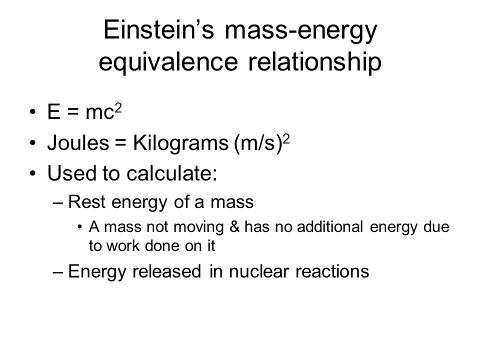 Einsteins mass-energy equivalence relationship E = mc 2 Joules = Kilograms (m/s) 2 Used to calculate: –Rest energy of a mass A mass not moving & has n