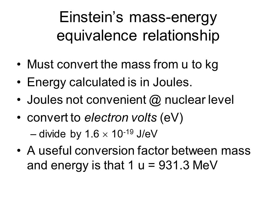 Einsteins mass-energy equivalence relationship Must convert the mass from u to kg Energy calculated is in Joules. Joules not convenient @ nuclear leve