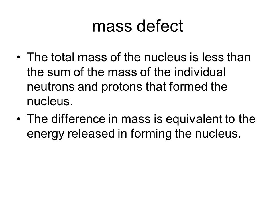 mass defect The total mass of the nucleus is less than the sum of the mass of the individual neutrons and protons that formed the nucleus. The differe