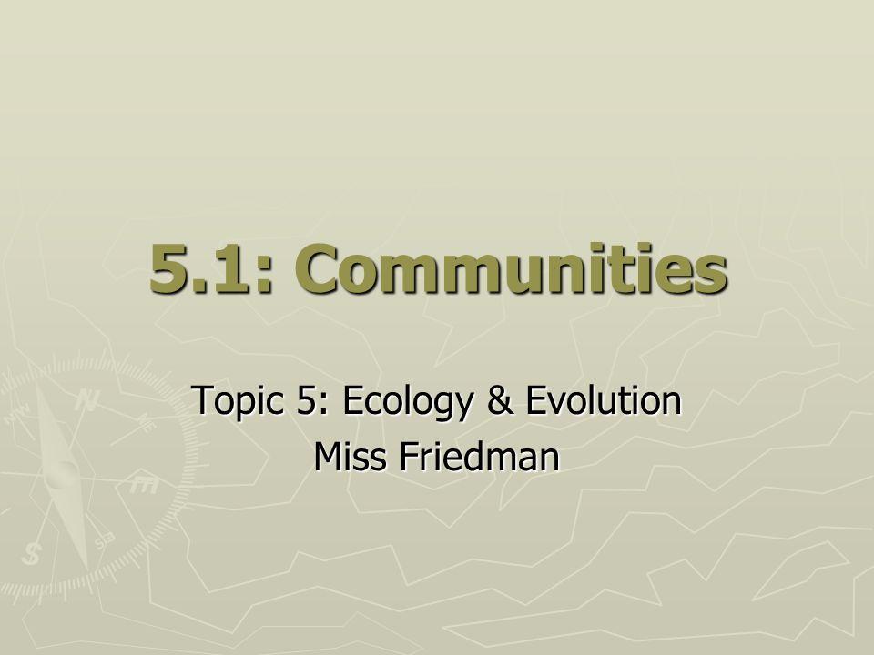 5.1: Communities Topic 5: Ecology & Evolution Miss Friedman