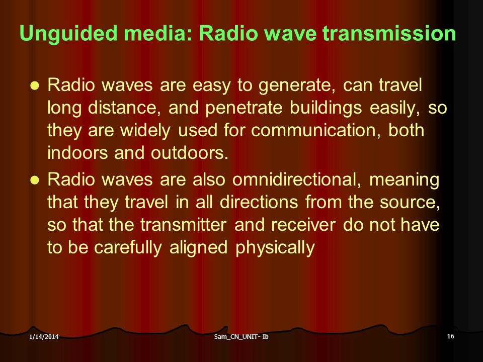 Sam_CN_UNIT- Ib 16 1/14/2014 Unguided media: Radio wave transmission Radio waves are easy to generate, can travel long distance, and penetrate buildin