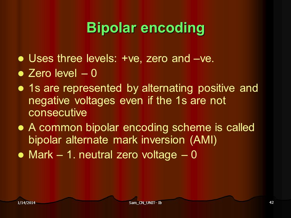 Sam_CN_UNIT- Ib 42 1/14/2014 Bipolar encoding Uses three levels: +ve, zero and –ve. Zero level – 0 1s are represented by alternating positive and nega