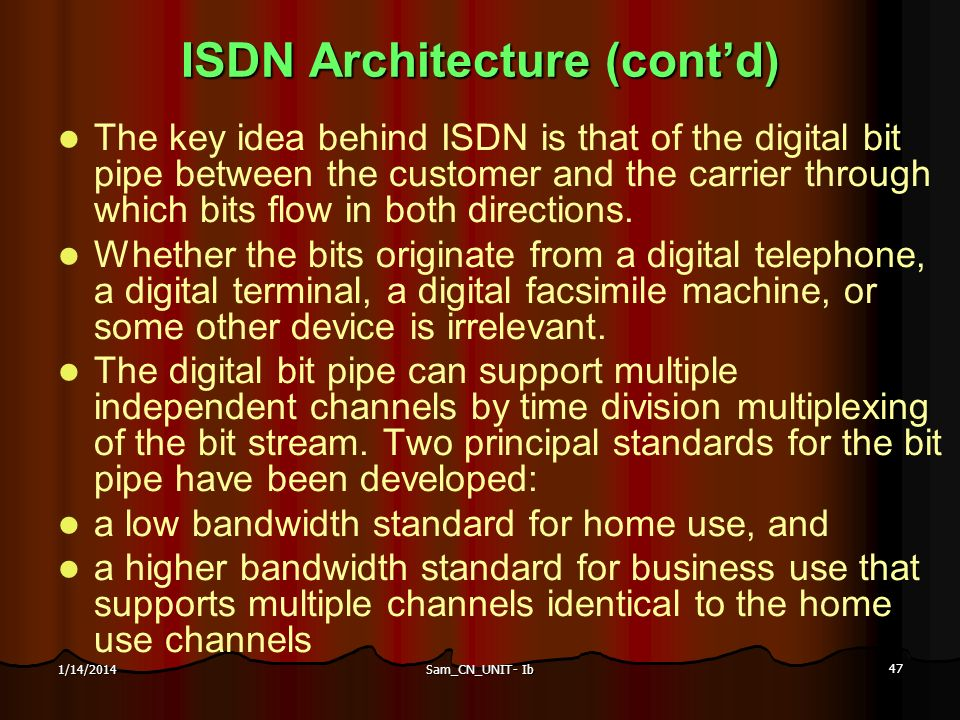 Sam_CN_UNIT- Ib 47 1/14/2014 ISDN Architecture (contd) The key idea behind ISDN is that of the digital bit pipe between the customer and the carrier t