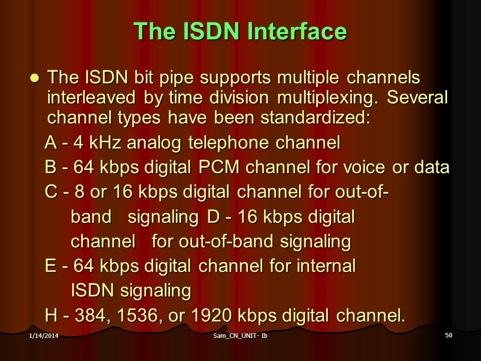 Sam_CN_UNIT- Ib 50 1/14/2014 The ISDN Interface The ISDN bit pipe supports multiple channels interleaved by time division multiplexing. Several channe