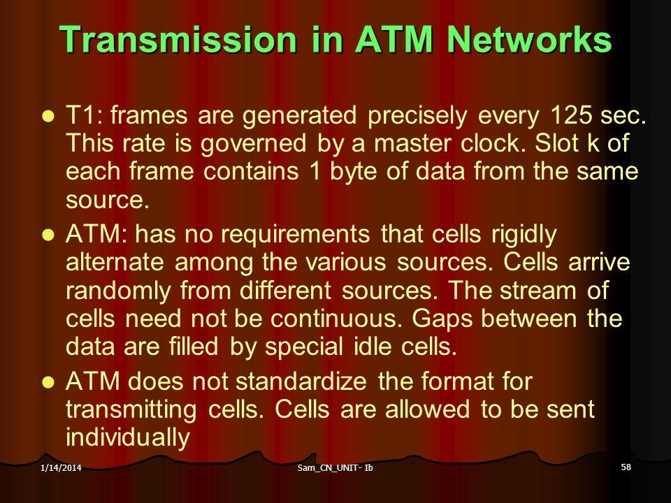Sam_CN_UNIT- Ib 58 1/14/2014 Transmission in ATM Networks T1: frames are generated precisely every 125 sec. This rate is governed by a master clock. S