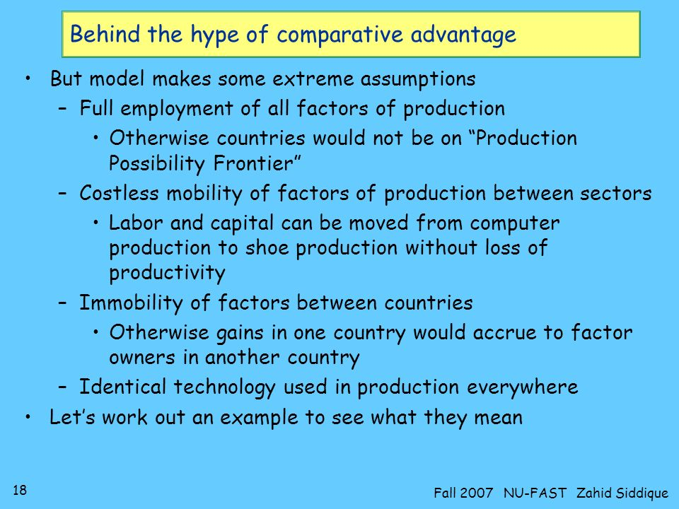 17 Fall 2007 NU-FAST Zahid Siddique Economic hype of comparative advantage Principal of CA seems impressive and fervently believed in by most economists: –The principle of comparative advantage holds that each country will benefit if it specializes in the production and export of those goods that it can produce at relatively low cost.