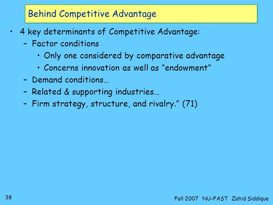 37 Fall 2007 NU-FAST Zahid Siddique Meaning of competitive advantage Innovation crucial –First mover advantage can last well past short run German and Swiss dye companies (Bayer, Hoecsht, BASF, Sandoz,… Ciba-Geigy) have sustained their positions as international leaders since before World War I… (47) Early movers gain advantages such as being first to reap economies of scale, reducing costs through cumulative learning… (47) Schumpeters assumption confirmed: Often, innovators are outsiders … to existing industry.