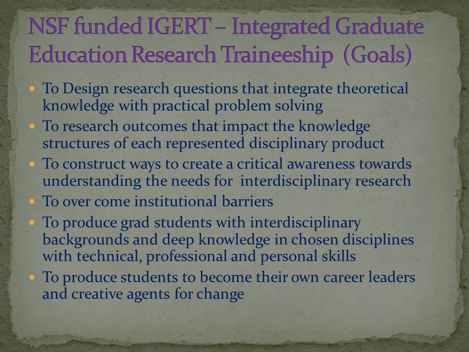 To Design research questions that integrate theoretical knowledge with practical problem solving To research outcomes that impact the knowledge structures of each represented disciplinary product To construct ways to create a critical awareness towards understanding the needs for interdisciplinary research To over come institutional barriers To produce grad students with interdisciplinary backgrounds and deep knowledge in chosen disciplines with technical, professional and personal skills To produce students to become their own career leaders and creative agents for change