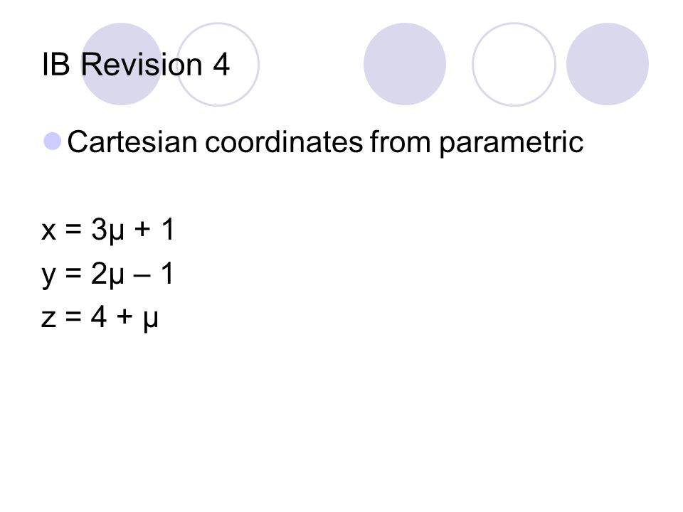 IB Revision 4 Cartesian coordinates from parametric x = 3μ + 1 y = 2μ – 1 z = 4 + μ