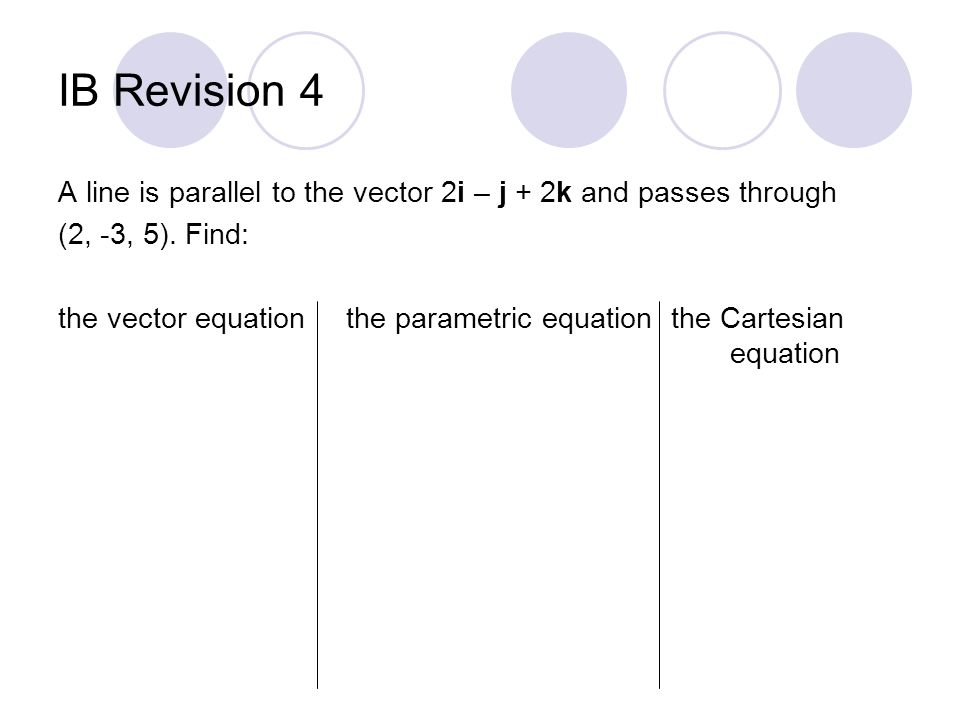 IB Revision 4 A line is parallel to the vector 2i – j + 2k and passes through (2, -3, 5). Find: the vector equationthe parametric equation the Cartesi