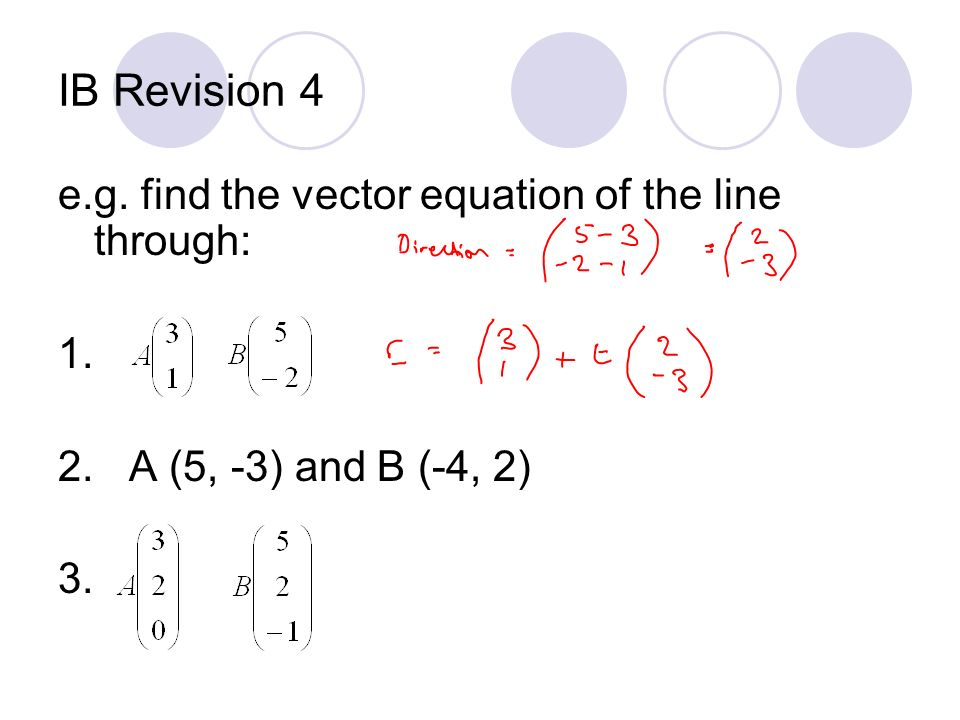 IB Revision 4 e.g. find the vector equation of the line through: 1. 2. A (5, -3) and B (-4, 2) 3.