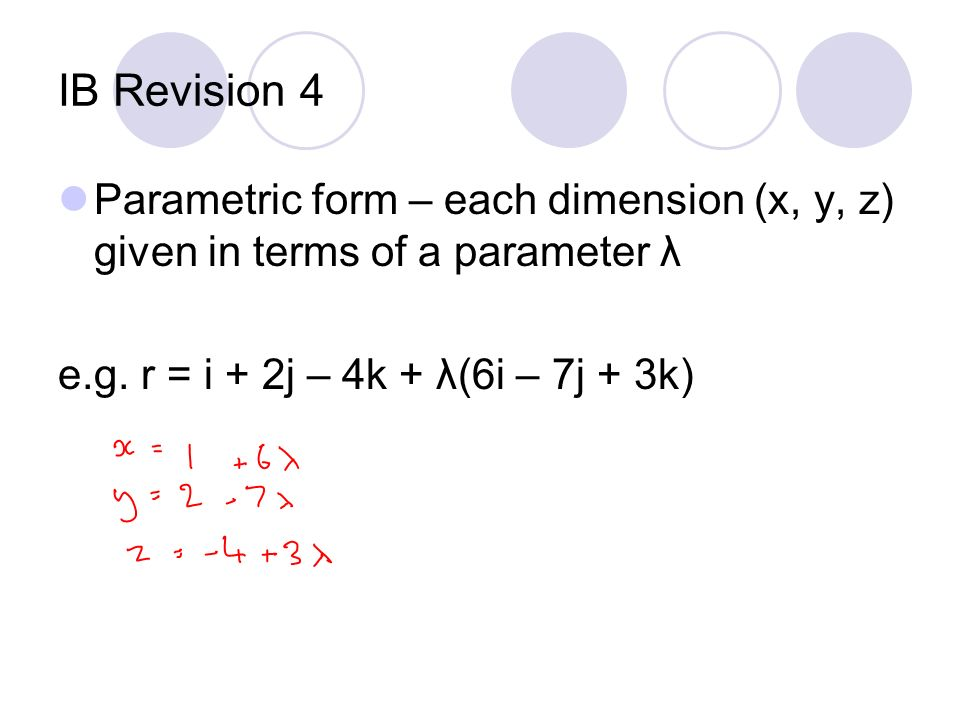 IB Revision 4 Parametric form – each dimension (x, y, z) given in terms of a parameter λ e.g. r = i + 2j – 4k + λ(6i – 7j + 3k)