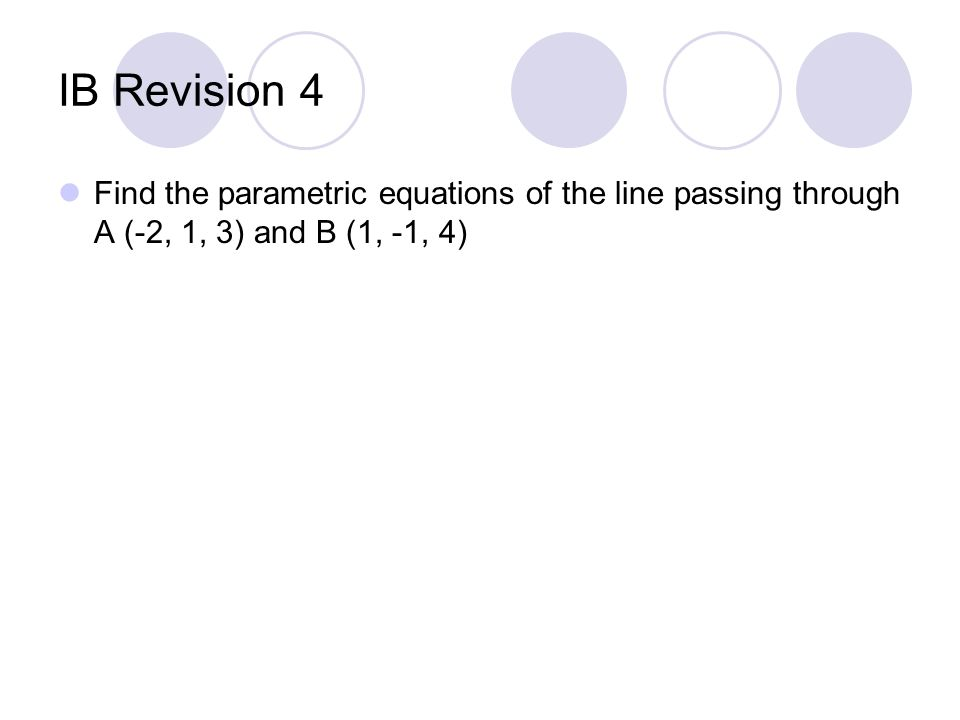 IB Revision 4 Find the parametric equations of the line passing through A (-2, 1, 3) and B (1, -1, 4)