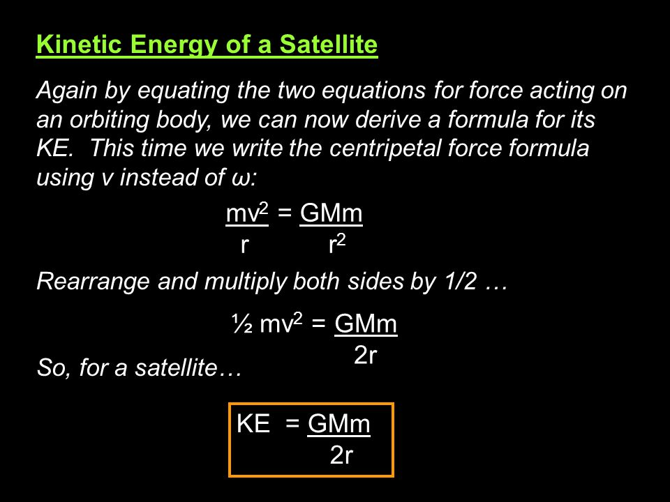 Kinetic Energy of a Satellite Again by equating the two equations for force acting on an orbiting body, we can now derive a formula for its KE. This t