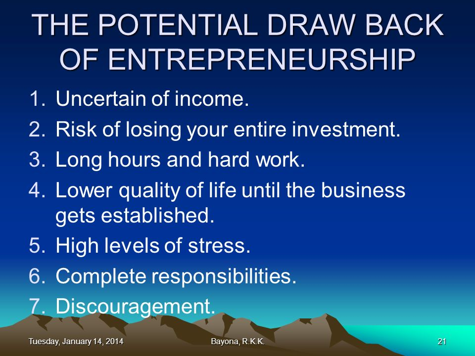 THE POTENTIAL DRAW BACK OF ENTREPRENEURSHIP 1.Uncertain of income. 2.Risk of losing your entire investment. 3.Long hours and hard work. 4.Lower qualit