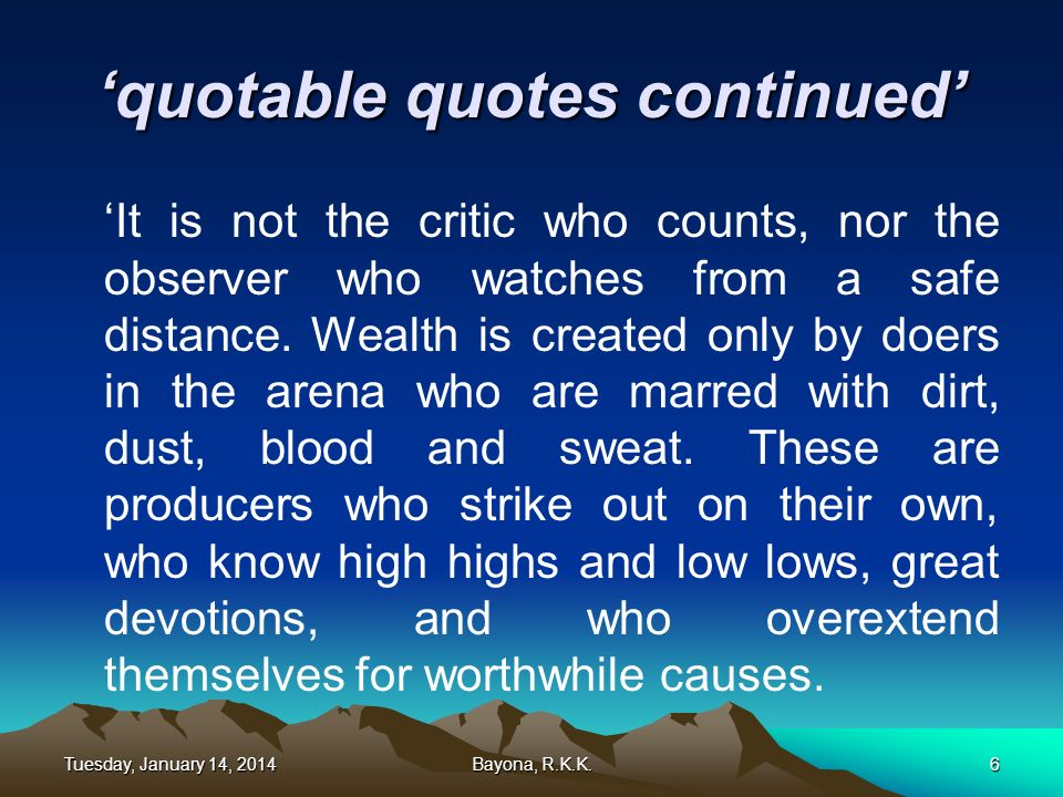 quotable quotes continued It is not the critic who counts, nor the observer who watches from a safe distance. Wealth is created only by doers in the a