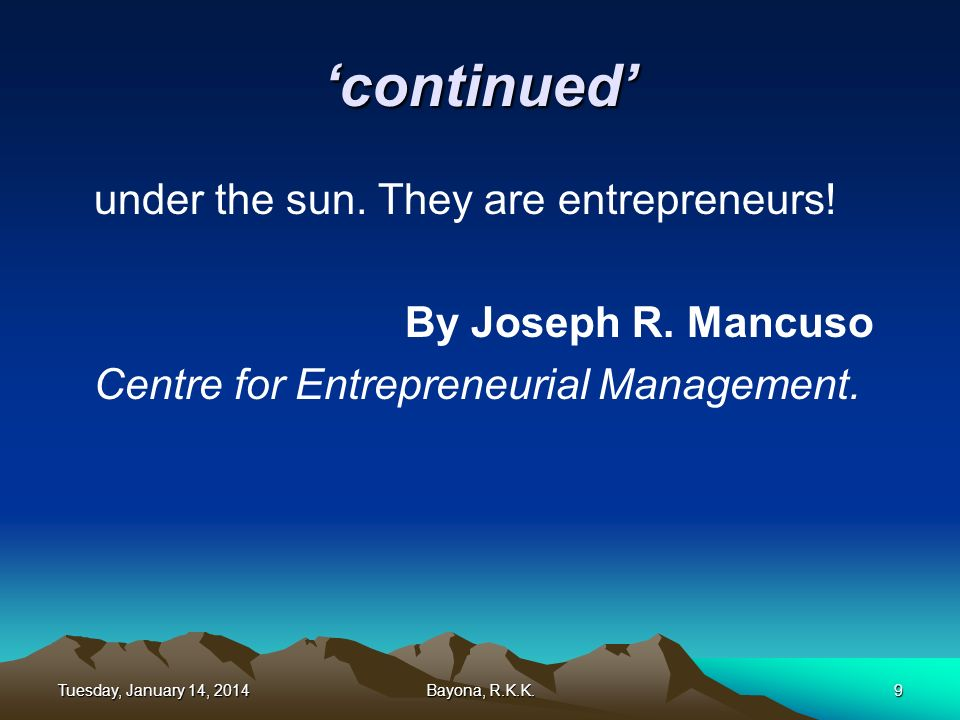 continued under the sun. They are entrepreneurs! By Joseph R. Mancuso Centre for Entrepreneurial Management. Tuesday, January 14, 2014Tuesday, January