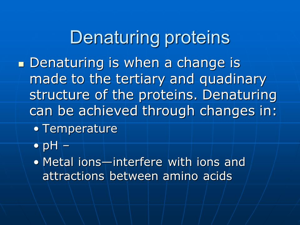 Denaturing proteins Denaturing is when a change is made to the tertiary and quadinary structure of the proteins. Denaturing can be achieved through ch