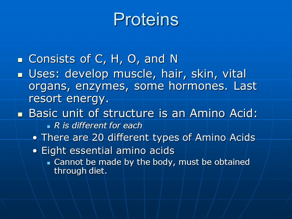 Proteins Consists of C, H, O, and N Consists of C, H, O, and N Uses: develop muscle, hair, skin, vital organs, enzymes, some hormones. Last resort ene