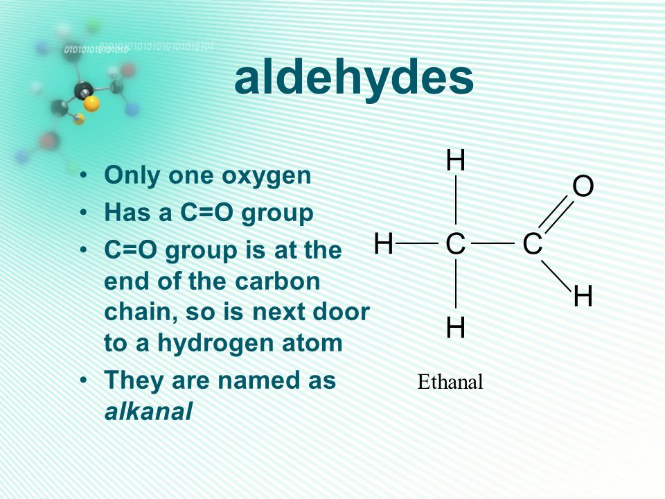 aldehydes Only one oxygen Has a C=O group C=O group is at the end of the carbon chain, so is next door to a hydrogen atom They are named as alkanal CC