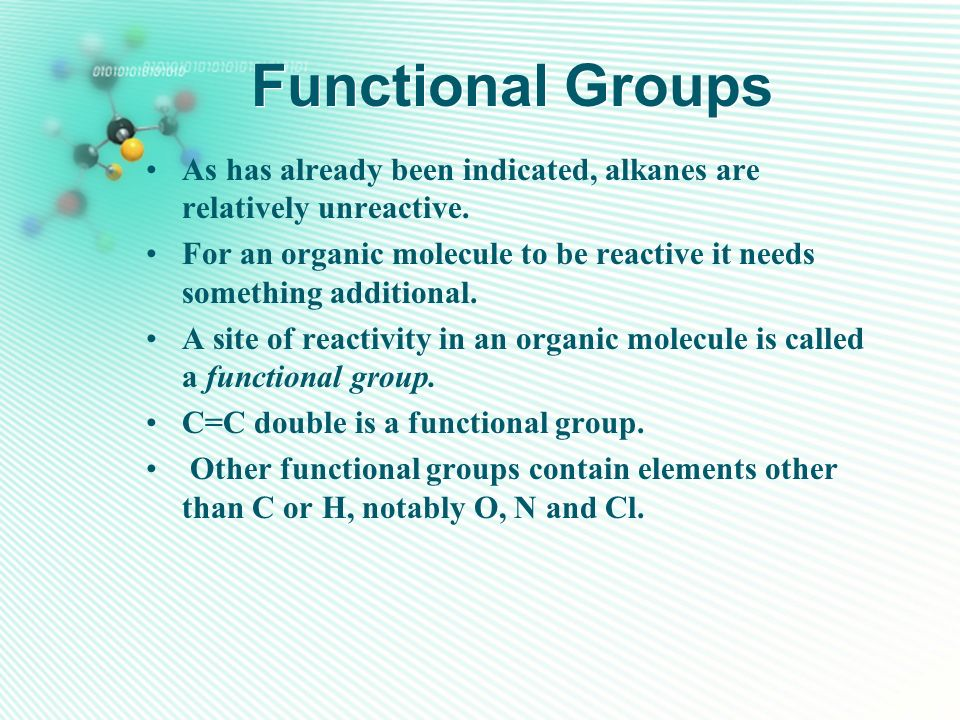 Functional Groups As has already been indicated, alkanes are relatively unreactive. For an organic molecule to be reactive it needs something addition
