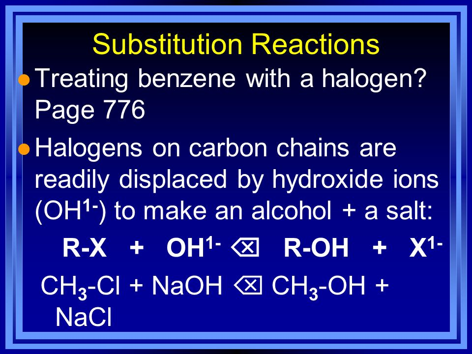 Substitution Reactions l Treating benzene with a halogen? Page 776 l Halogens on carbon chains are readily displaced by hydroxide ions (OH 1- ) to mak