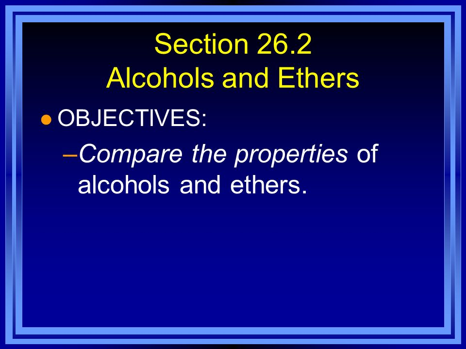Section 26.2 Alcohols and Ethers l OBJECTIVES: –Compare the properties of alcohols and ethers.