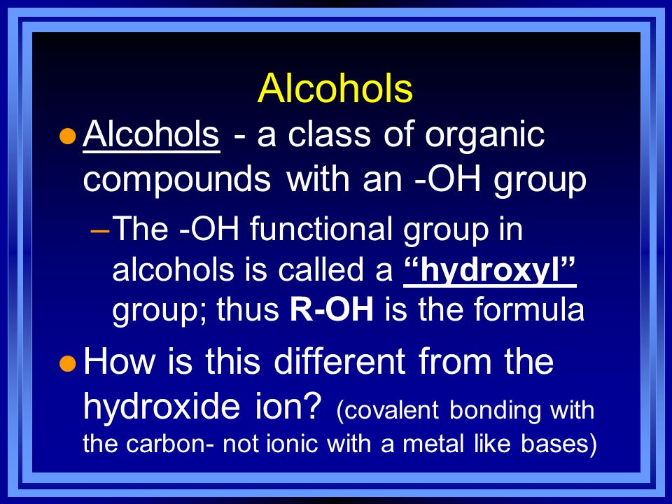 Alcohols l Alcohols - a class of organic compounds with an -OH group –The -OH functional group in alcohols is called a hydroxyl group; thus R-OH is th