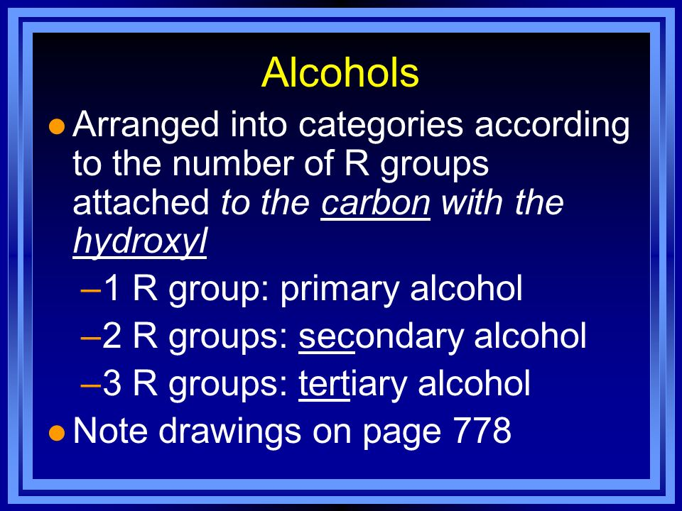 Alcohols l Arranged into categories according to the number of R groups attached to the carbon with the hydroxyl –1 R group: primary alcohol –2 R grou