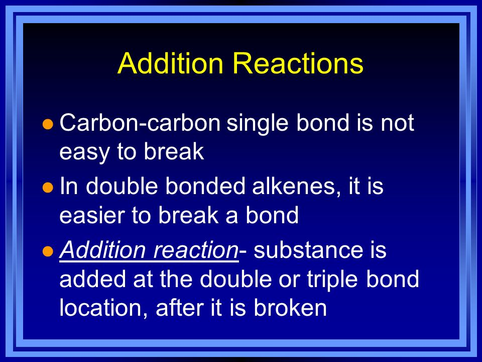 Addition Reactions l Carbon-carbon single bond is not easy to break l In double bonded alkenes, it is easier to break a bond l Addition reaction- subs