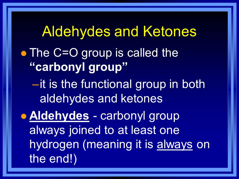 Aldehydes and Ketones l The C=O group is called the carbonyl group –it is the functional group in both aldehydes and ketones l Aldehydes - carbonyl gr