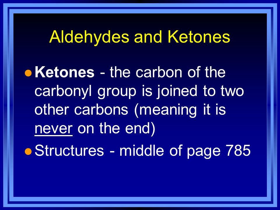 Aldehydes and Ketones l Ketones - the carbon of the carbonyl group is joined to two other carbons (meaning it is never on the end) l Structures - midd