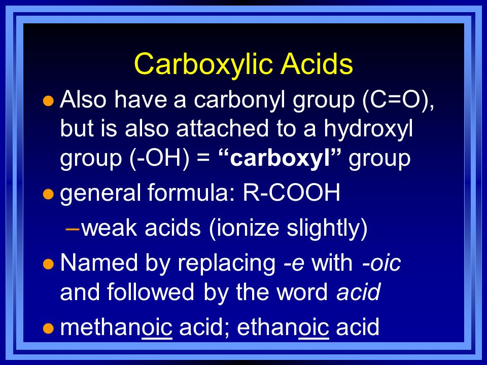 Carboxylic Acids l Also have a carbonyl group (C=O), but is also attached to a hydroxyl group (-OH) = carboxyl group l general formula: R-COOH –weak a
