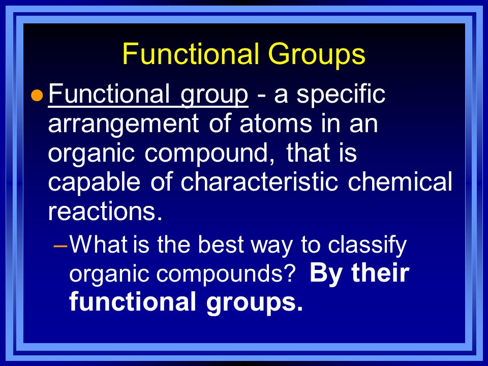 Functional Groups l Functional group - a specific arrangement of atoms in an organic compound, that is capable of characteristic chemical reactions. –
