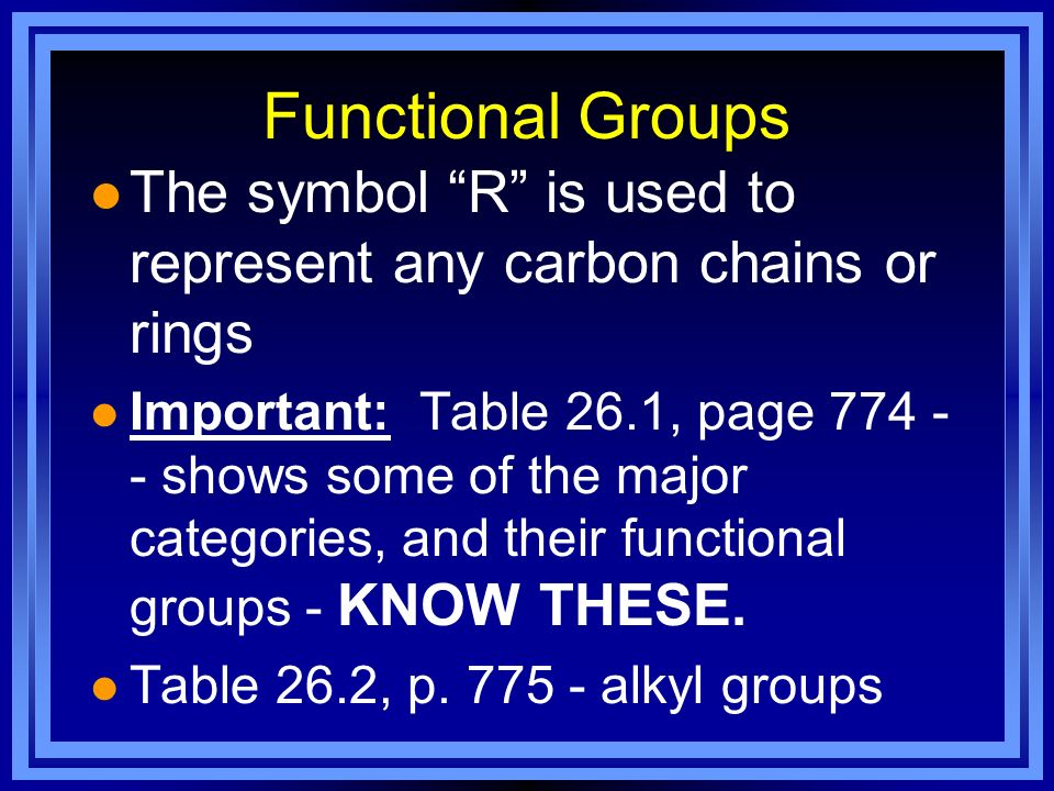 Functional Groups l The symbol R is used to represent any carbon chains or rings l Important: Table 26.1, page 774 - - shows some of the major categor