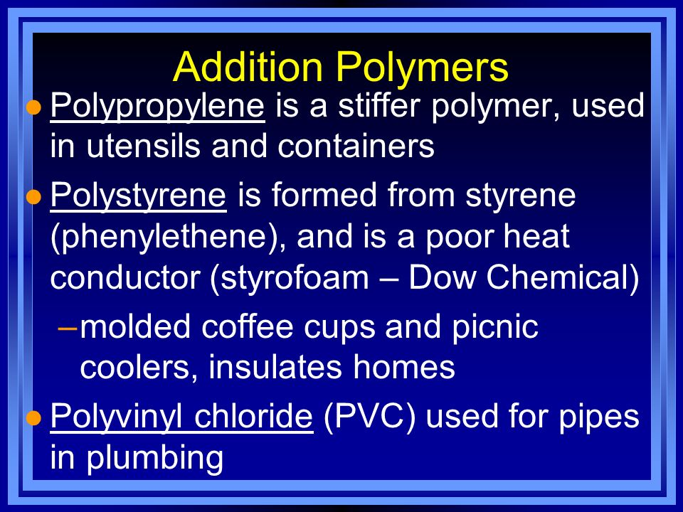 Addition Polymers l Polypropylene is a stiffer polymer, used in utensils and containers l Polystyrene is formed from styrene (phenylethene), and is a
