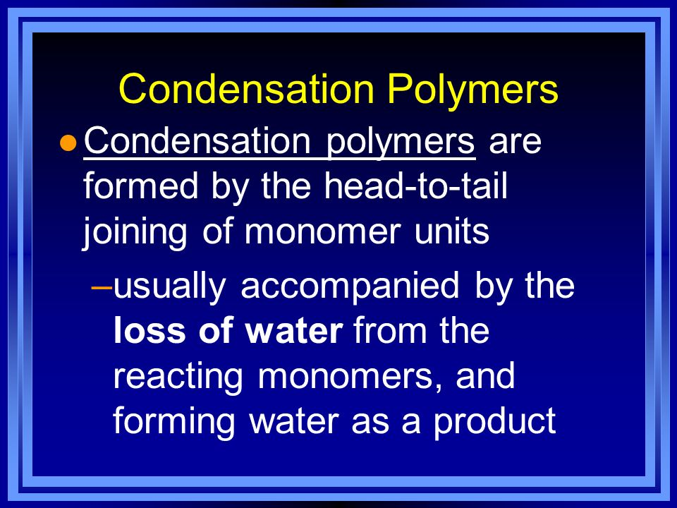 Condensation Polymers l Condensation polymers are formed by the head-to-tail joining of monomer units –usually accompanied by the loss of water from t