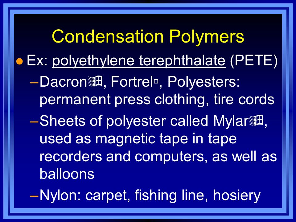 Condensation Polymers l Ex: polyethylene terephthalate (PETE) –Dacron, Fortrel, Polyesters: permanent press clothing, tire cords –Sheets of polyester