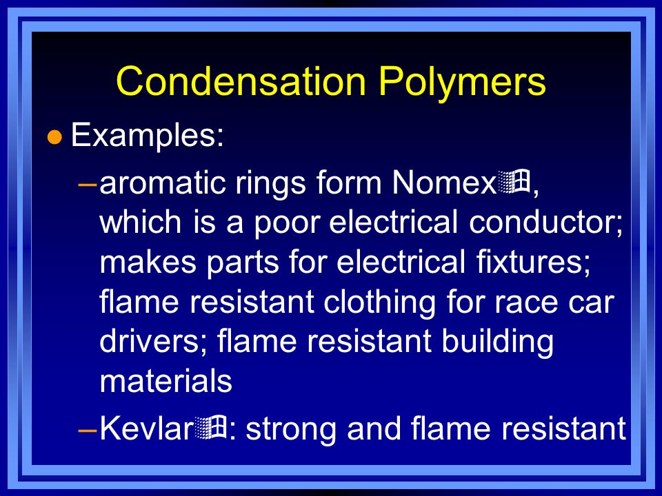 Condensation Polymers l Examples: –aromatic rings form Nomex, which is a poor electrical conductor; makes parts for electrical fixtures; flame resista