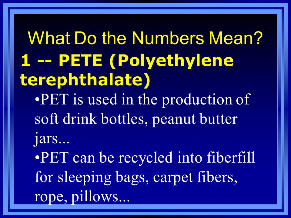 What Do the Numbers Mean? 1 -- PETE (Polyethylene terephthalate) PET is used in the production of soft drink bottles, peanut butter jars... PET can be