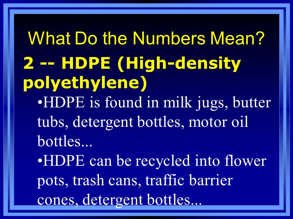 What Do the Numbers Mean? 2 -- HDPE (High-density polyethylene) HDPE is found in milk jugs, butter tubs, detergent bottles, motor oil bottles... HDPE
